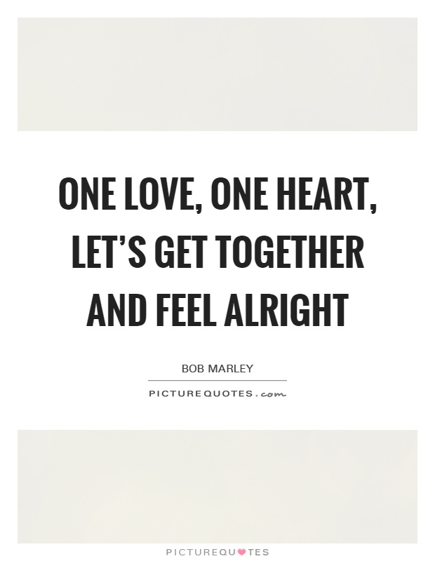 One love, one heart, Let's get together and feel alright Picture Quote #1