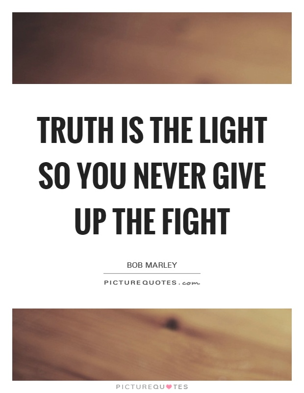 Truth is the light So you never give up the fight Picture Quote #1