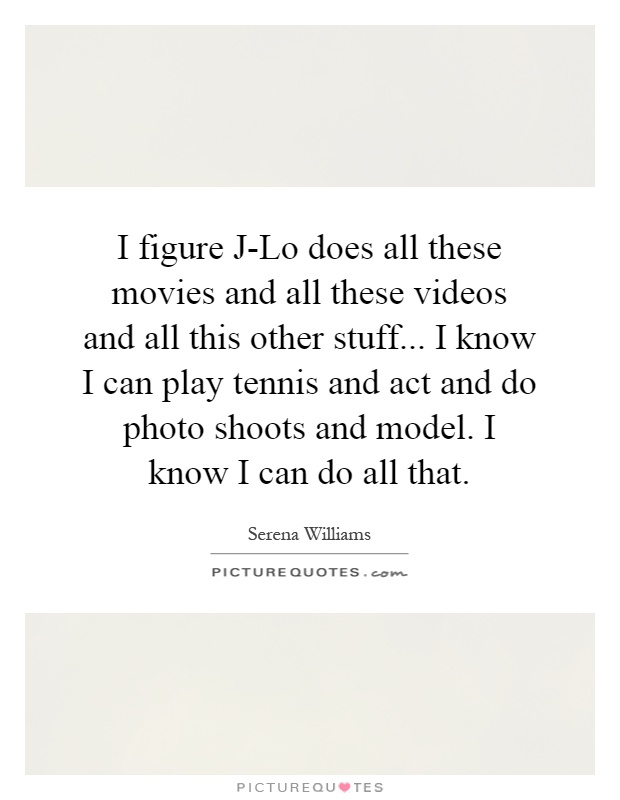 I figure J-Lo does all these movies and all these videos and all this other stuff... I know I can play tennis and act and do photo shoots and model. I know I can do all that Picture Quote #1