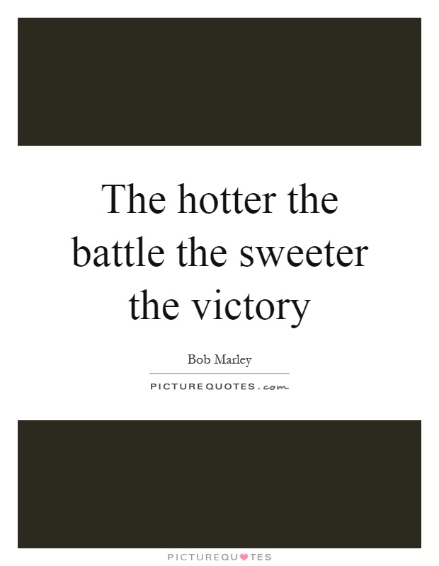 The hotter the battle the sweeter the victory Picture Quote #1