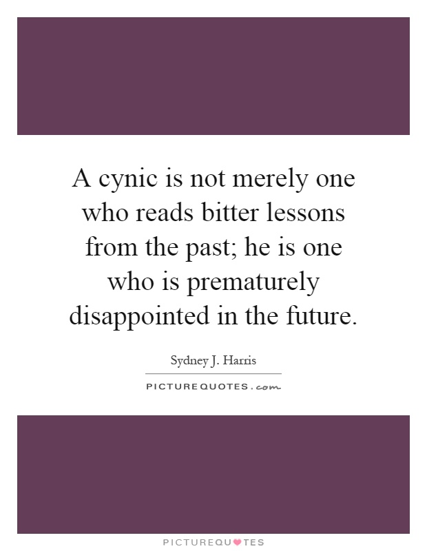 A cynic is not merely one who reads bitter lessons from the past; he is one who is prematurely disappointed in the future Picture Quote #1