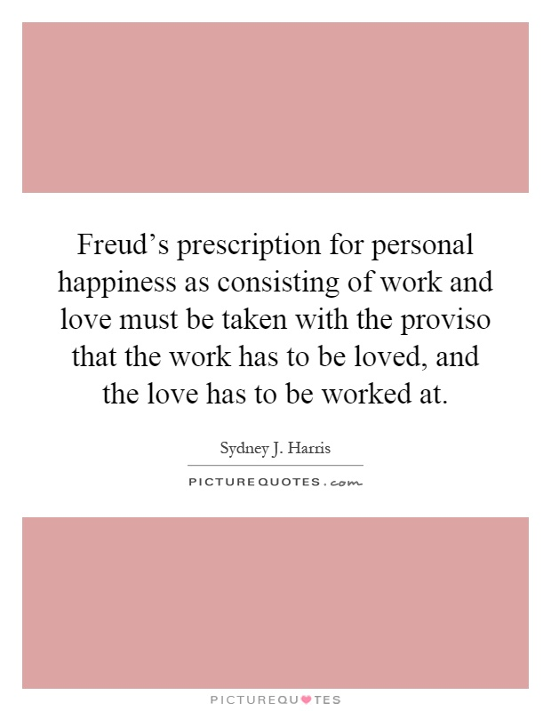 Freud's prescription for personal happiness as consisting of work and love must be taken with the proviso that the work has to be loved, and the love has to be worked at Picture Quote #1