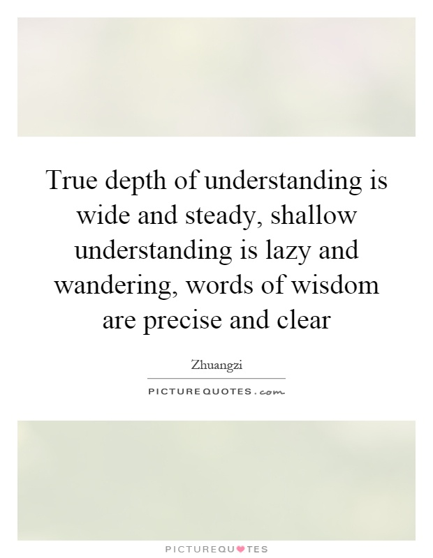 True depth of understanding is wide and steady, shallow understanding is lazy and wandering, words of wisdom are precise and clear Picture Quote #1