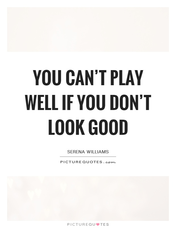 You can't play well if you don't look good Picture Quote #1