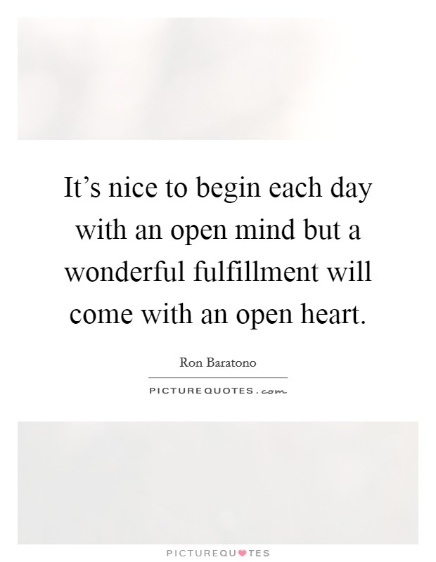 It's nice to begin each day with an open mind but a wonderful fulfillment will come with an open heart Picture Quote #1