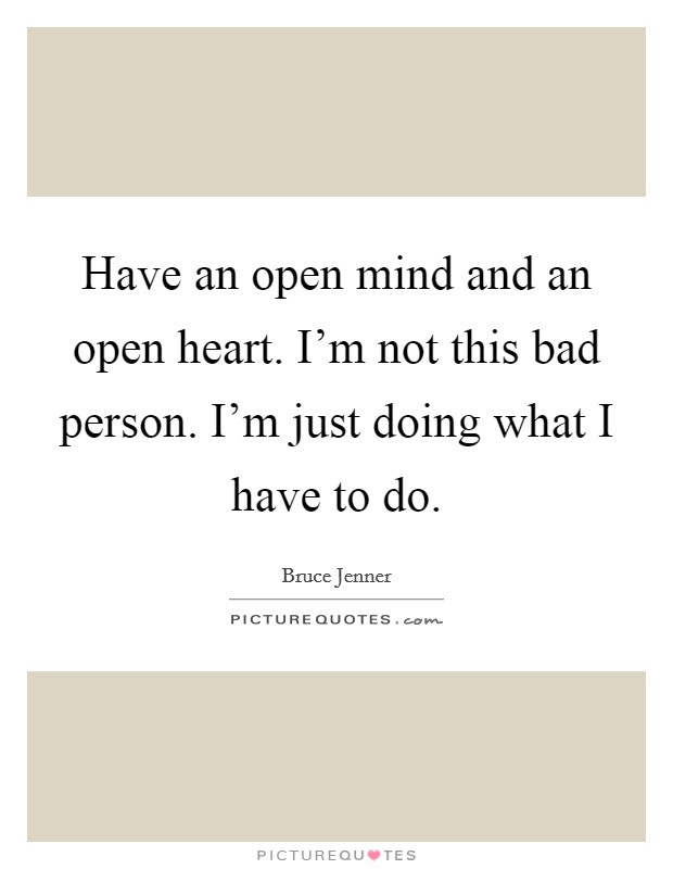 Have an open mind and an open heart. I'm not this bad person. I'm just doing what I have to do Picture Quote #1