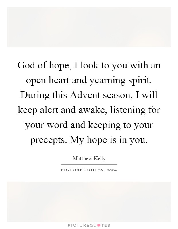 God of hope, I look to you with an open heart and yearning spirit. During this Advent season, I will keep alert and awake, listening for your word and keeping to your precepts. My hope is in you Picture Quote #1