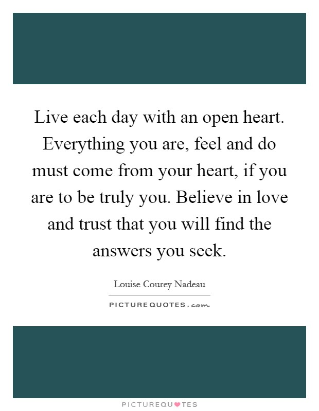 Live each day with an open heart. Everything you are, feel and do must come from your heart, if you are to be truly you. Believe in love and trust that you will find the answers you seek Picture Quote #1