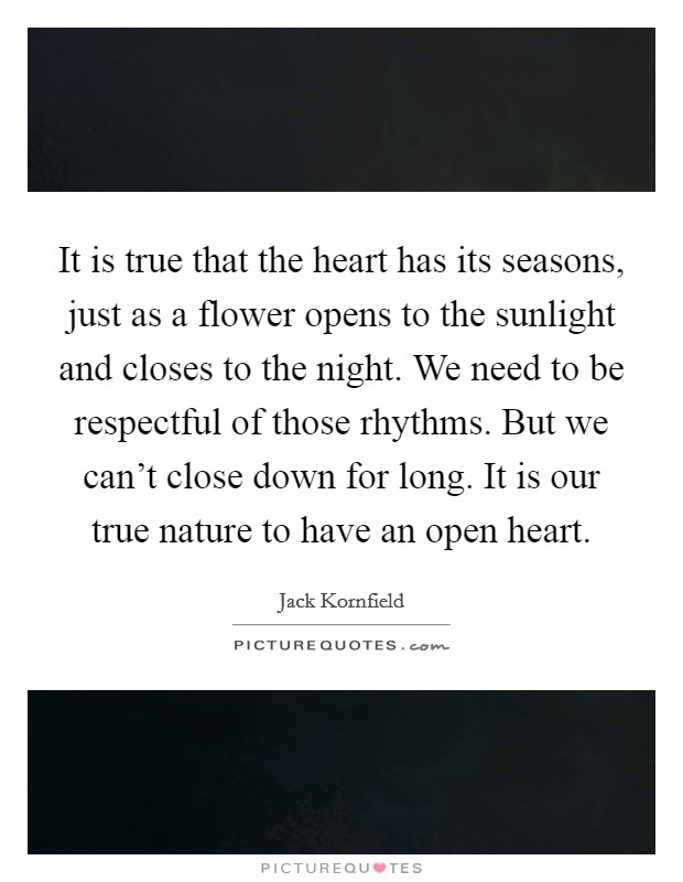 It is true that the heart has its seasons, just as a flower opens to the sunlight and closes to the night. We need to be respectful of those rhythms. But we can't close down for long. It is our true nature to have an open heart Picture Quote #1