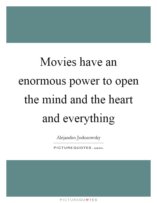 Movies have an enormous power to open the mind and the heart and everything Picture Quote #1