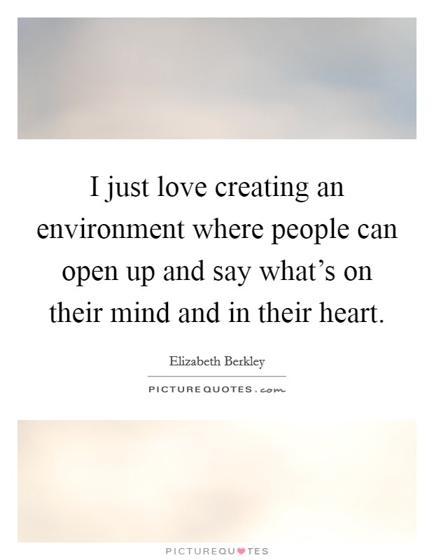 I just love creating an environment where people can open up and say what's on their mind and in their heart Picture Quote #1