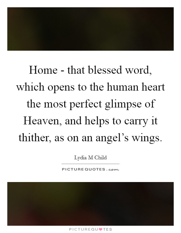 Home - that blessed word, which opens to the human heart the most perfect glimpse of Heaven, and helps to carry it thither, as on an angel's wings Picture Quote #1