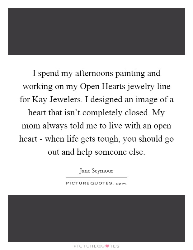 I spend my afternoons painting and working on my Open Hearts jewelry line for Kay Jewelers. I designed an image of a heart that isn't completely closed. My mom always told me to live with an open heart - when life gets tough, you should go out and help someone else Picture Quote #1