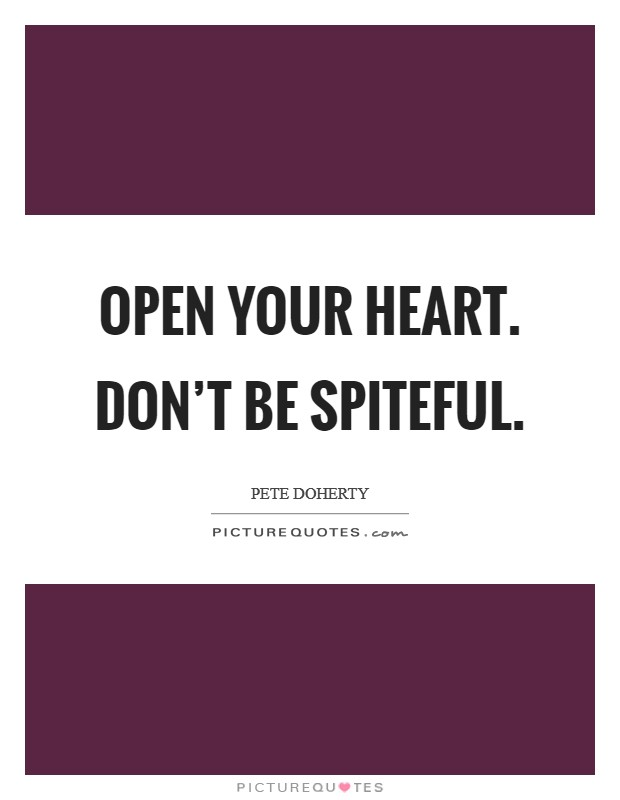 Open your heart. Don't be spiteful Picture Quote #1