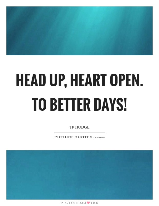 Head up, heart open. To better days! Picture Quote #1
