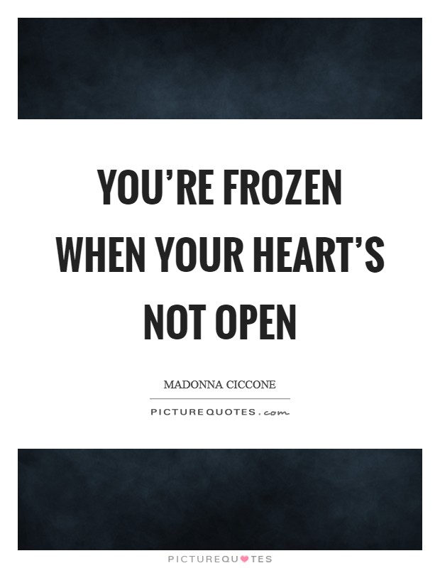 You're frozen when your heart's not open Picture Quote #1