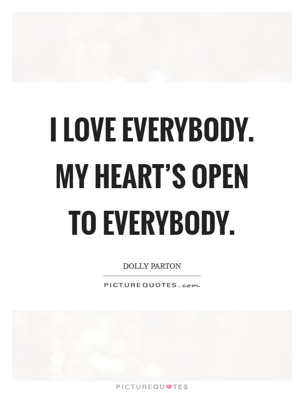 I love everybody. My heart's open to everybody Picture Quote #1