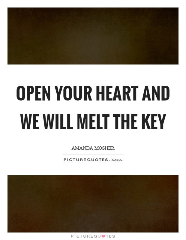 Open your heart and we will melt the key Picture Quote #1