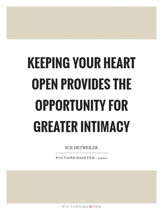 Keeping your heart open provides the opportunity for greater intimacy Picture Quote #1