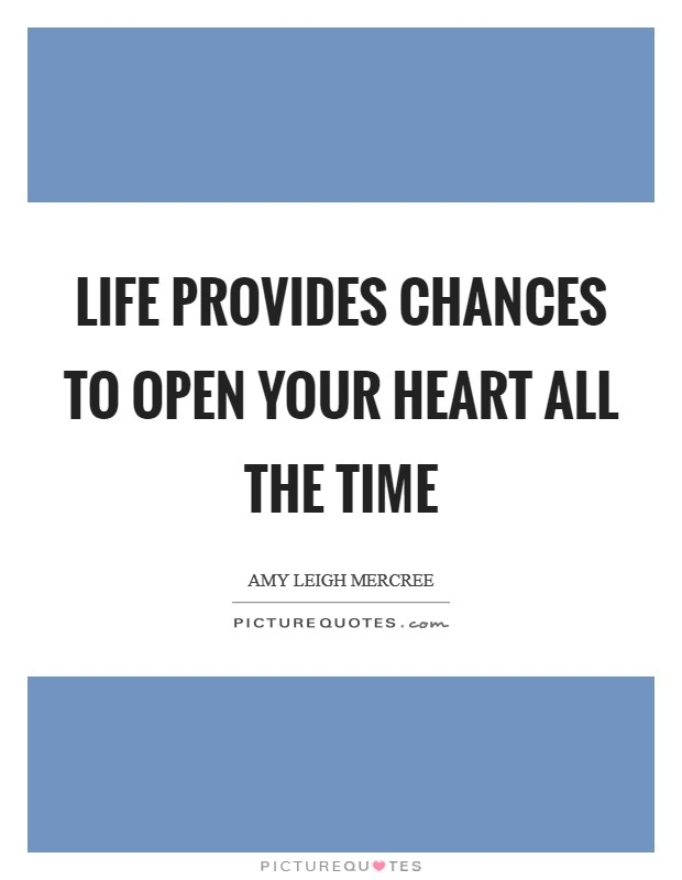 Life provides chances to open your heart all the time Picture Quote #1