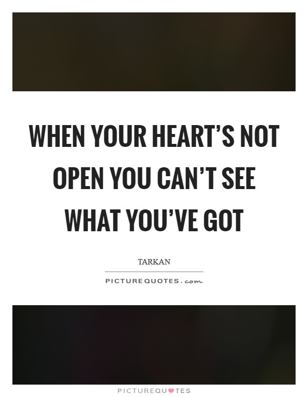 When your heart's not open you can't see what you've got Picture Quote #1