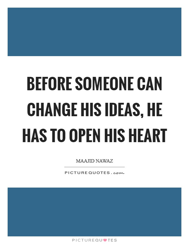 Before someone can change his ideas, he has to open his heart Picture Quote #1
