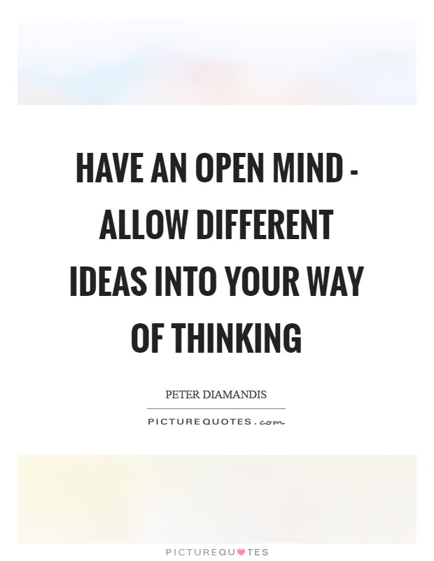 Have an open mind - allow different ideas into your way of thinking Picture Quote #1