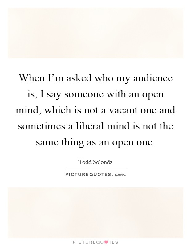 When I'm asked who my audience is, I say someone with an open mind, which is not a vacant one and sometimes a liberal mind is not the same thing as an open one Picture Quote #1
