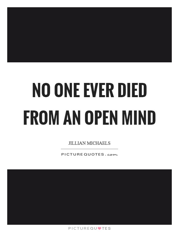 No one ever died from an open mind Picture Quote #1