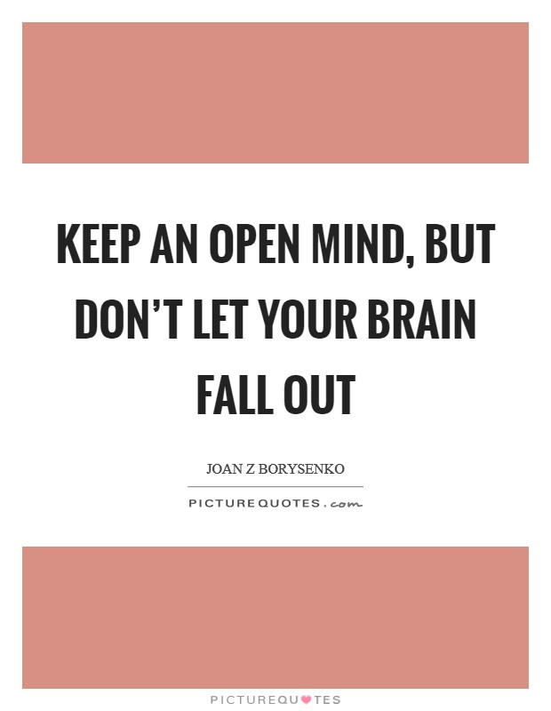 Keep an open mind, but don't let your brain fall out Picture Quote #1