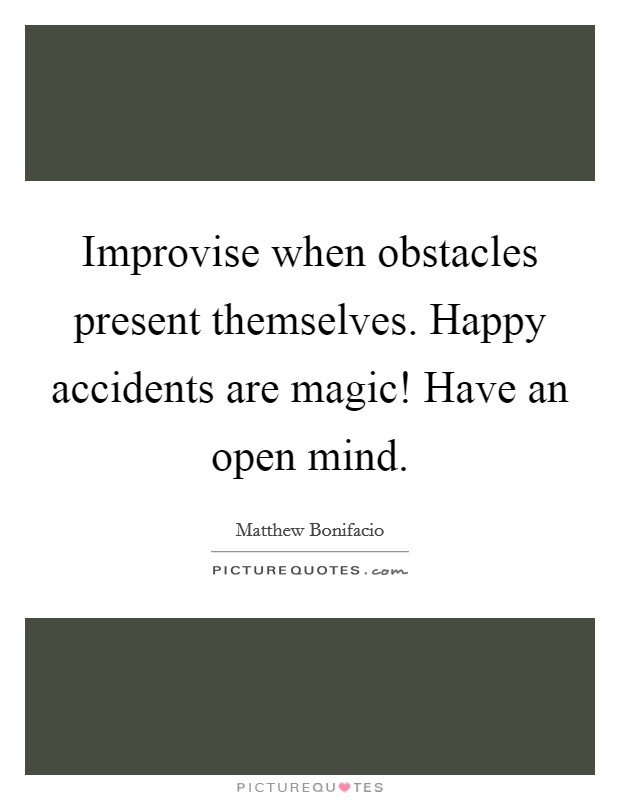Improvise when obstacles present themselves. Happy accidents are magic! Have an open mind Picture Quote #1