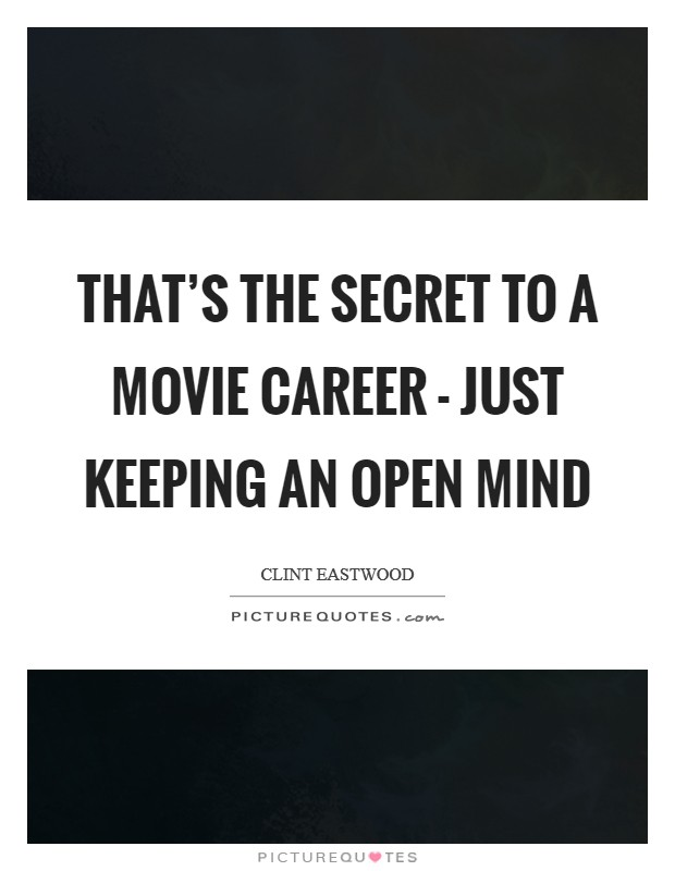 That's the secret to a movie career - just keeping an open mind Picture Quote #1