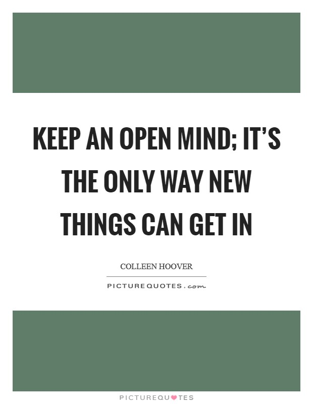 Keep an open mind; it's the only way new things can get in Picture Quote #1