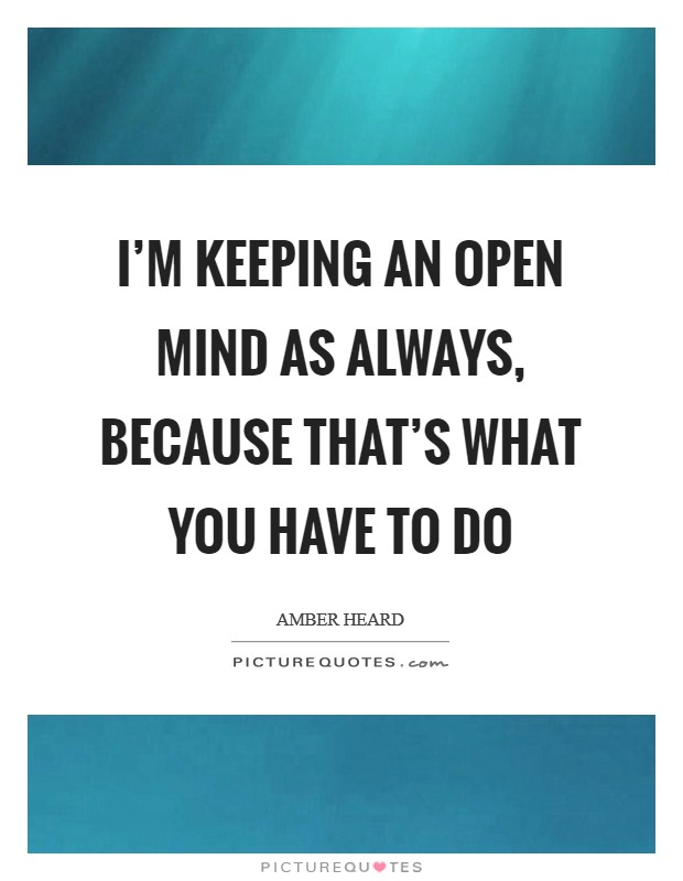 I'm keeping an open mind as always, because that's what you have to do Picture Quote #1