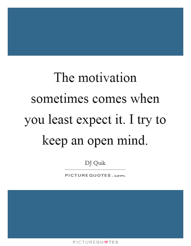 The motivation sometimes comes when you least expect it. I try to keep an open mind Picture Quote #1