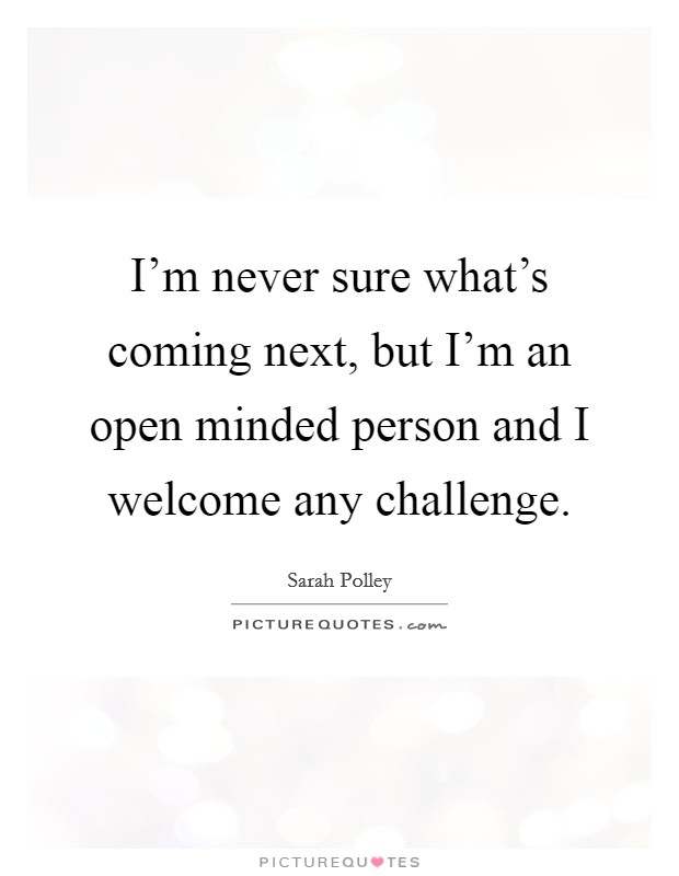 I'm never sure what's coming next, but I'm an open minded person and I welcome any challenge Picture Quote #1