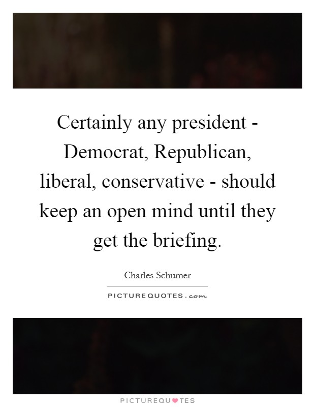 Certainly any president - Democrat, Republican, liberal, conservative - should keep an open mind until they get the briefing Picture Quote #1