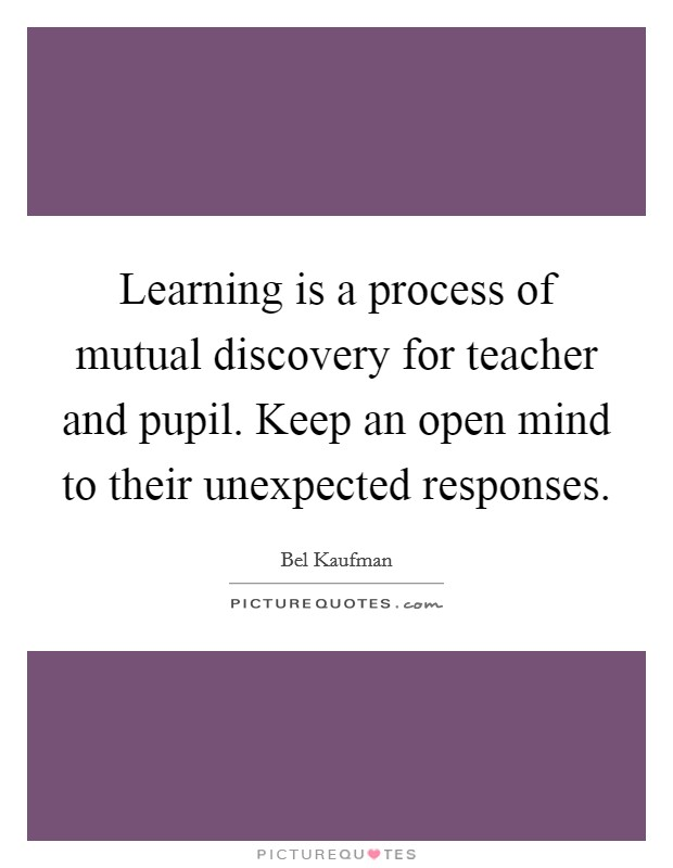 Learning is a process of mutual discovery for teacher and pupil. Keep an open mind to their unexpected responses Picture Quote #1