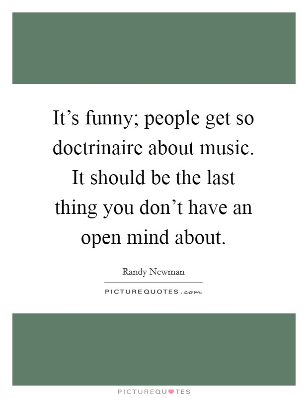 It's funny; people get so doctrinaire about music. It should be the last thing you don't have an open mind about Picture Quote #1