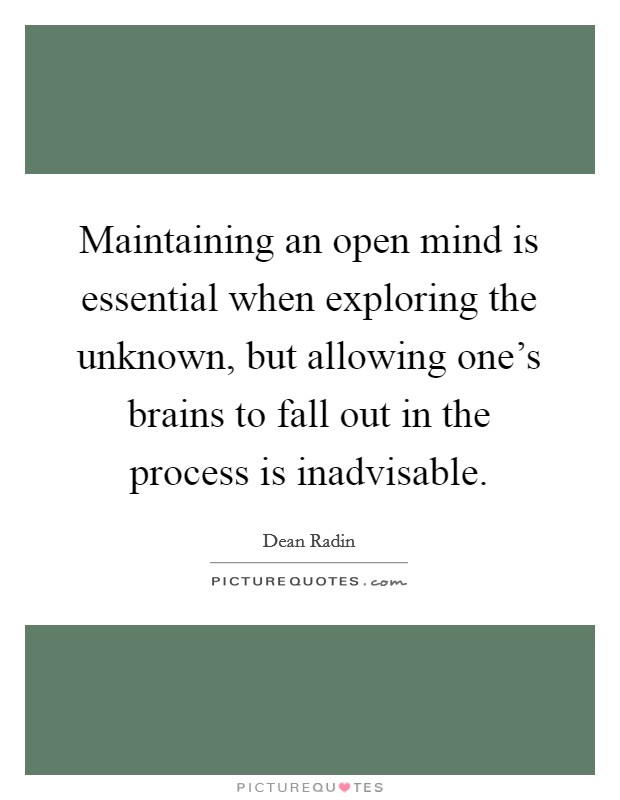 Maintaining an open mind is essential when exploring the unknown, but allowing one's brains to fall out in the process is inadvisable Picture Quote #1
