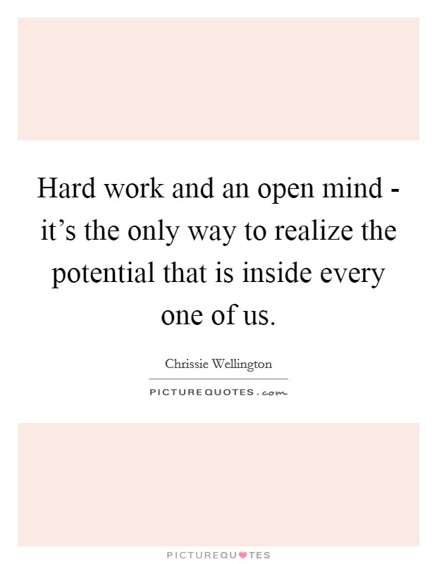 Hard work and an open mind - it's the only way to realize the potential that is inside every one of us Picture Quote #1