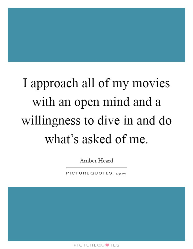 I approach all of my movies with an open mind and a willingness to dive in and do what's asked of me Picture Quote #1