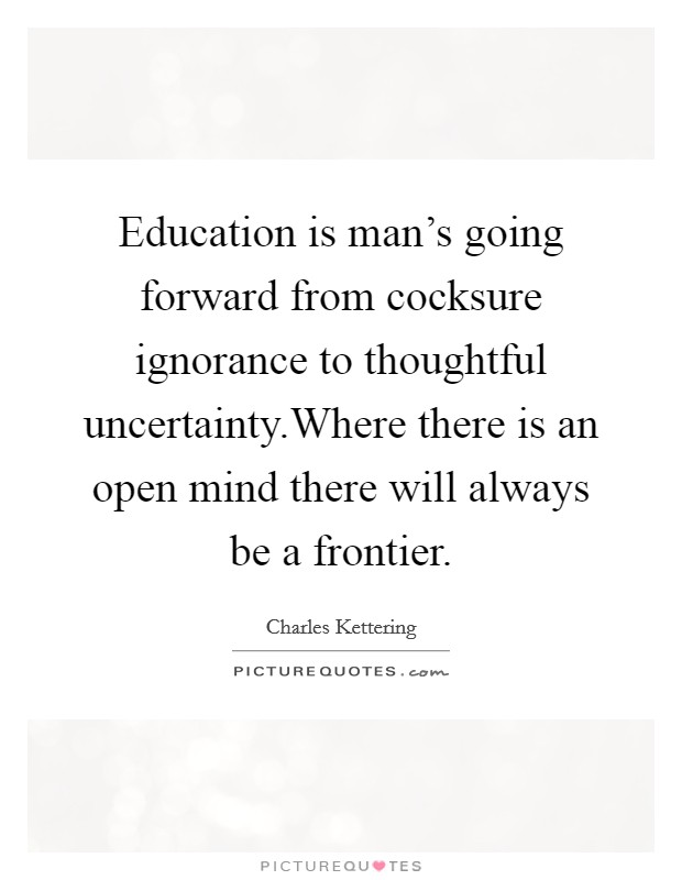 Education is man's going forward from cocksure ignorance to thoughtful uncertainty.Where there is an open mind there will always be a frontier Picture Quote #1