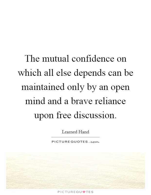 The mutual confidence on which all else depends can be maintained only by an open mind and a brave reliance upon free discussion Picture Quote #1