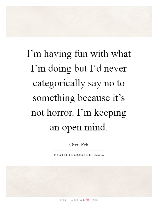 I'm having fun with what I'm doing but I'd never categorically say no to something because it's not horror. I'm keeping an open mind Picture Quote #1