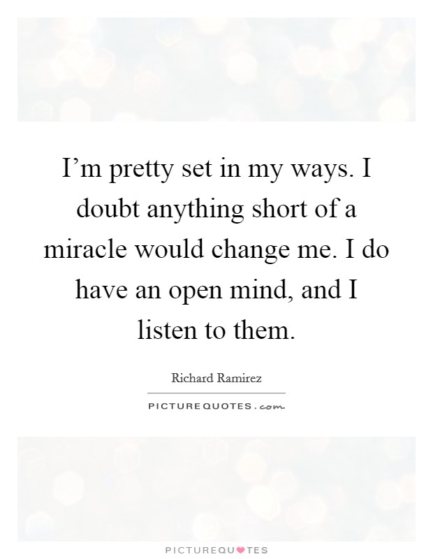 I'm pretty set in my ways. I doubt anything short of a miracle would change me. I do have an open mind, and I listen to them. Picture Quote #1