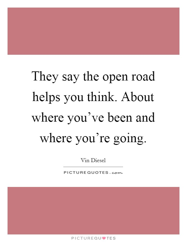 They say the open road helps you think. About where you've been and where you're going Picture Quote #1