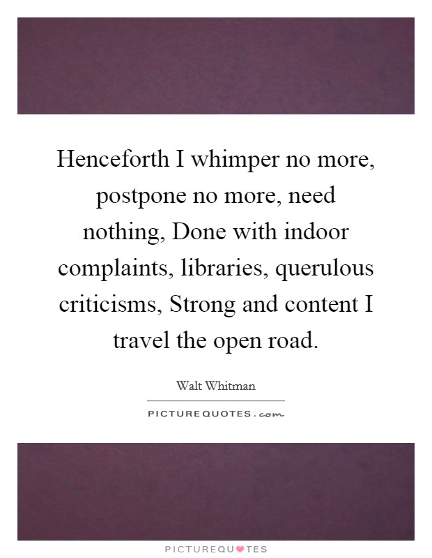 Henceforth I whimper no more, postpone no more, need nothing, Done with indoor complaints, libraries, querulous criticisms, Strong and content I travel the open road Picture Quote #1
