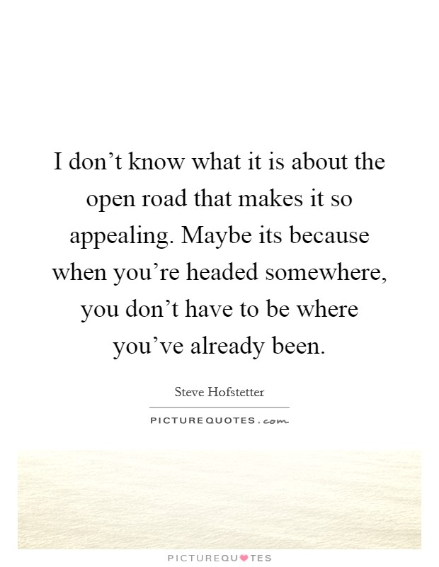 I don't know what it is about the open road that makes it so appealing. Maybe its because when you're headed somewhere, you don't have to be where you've already been Picture Quote #1