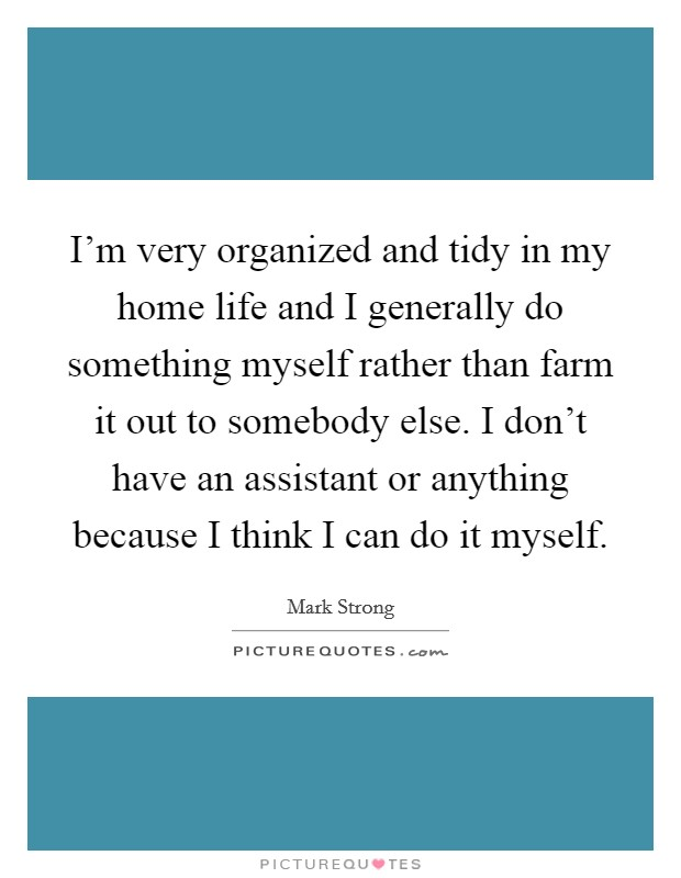 I'm very organized and tidy in my home life and I generally do something myself rather than farm it out to somebody else. I don't have an assistant or anything because I think I can do it myself Picture Quote #1